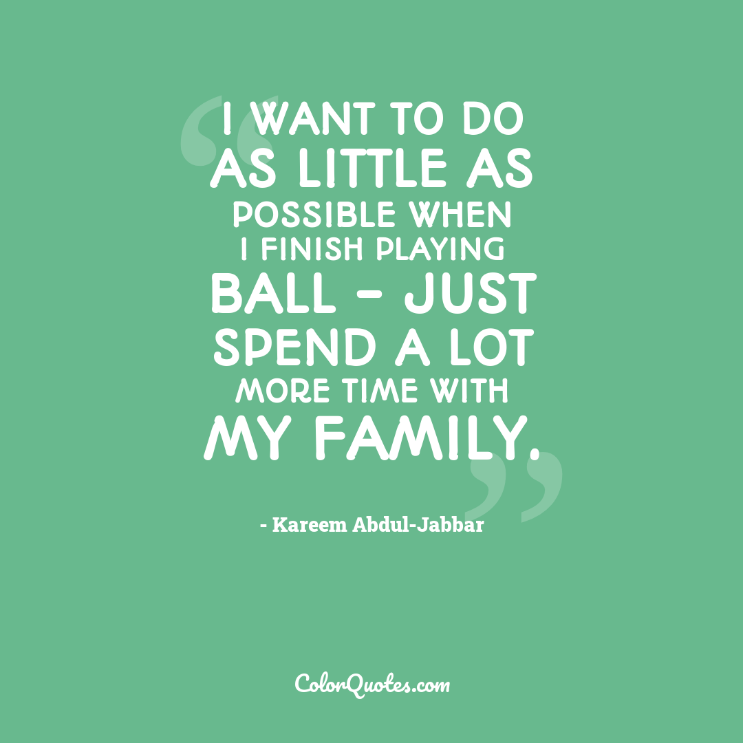 I want to do as little as possible when I finish playing ball - just spend a lot more time with my family.