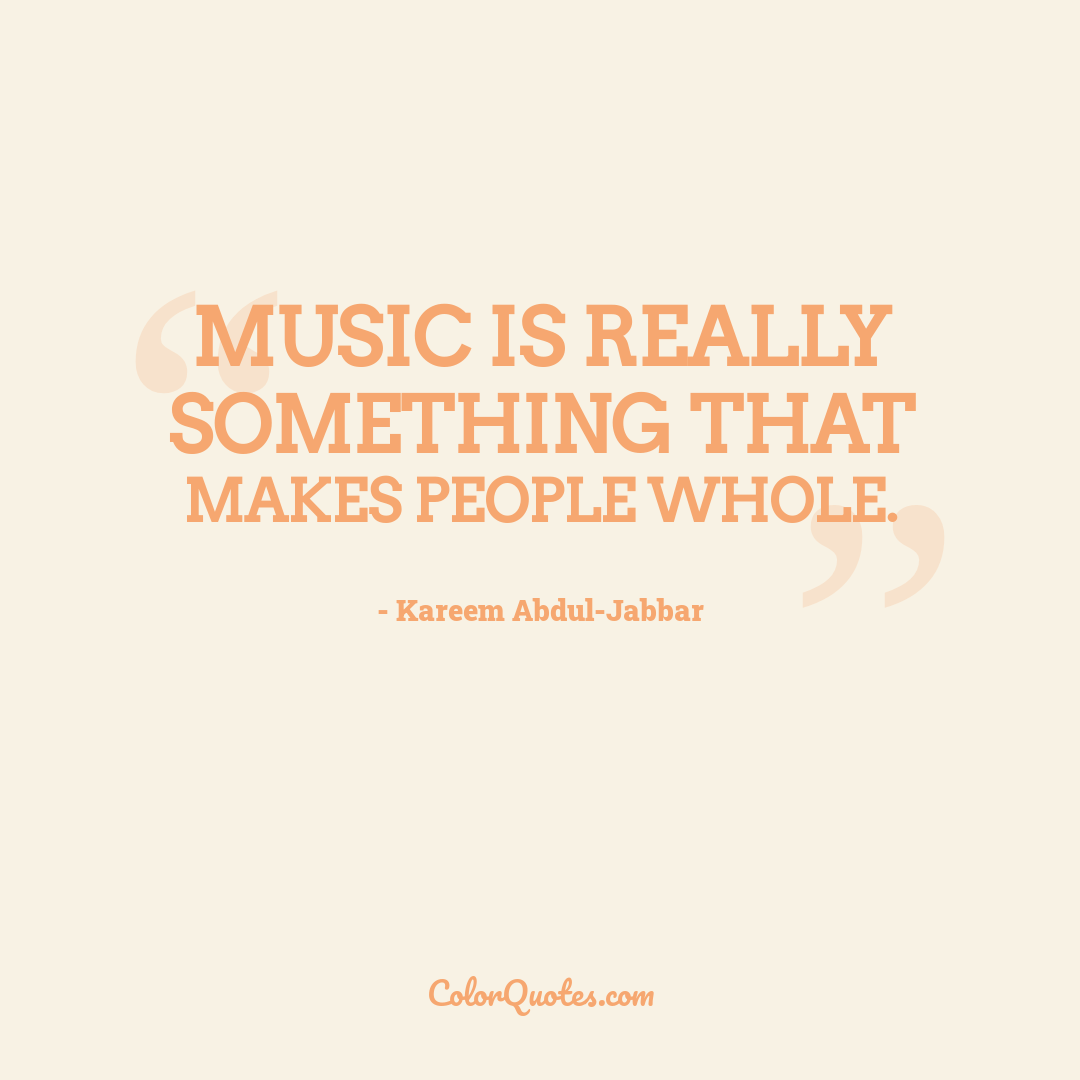 Music is really something that makes people whole.