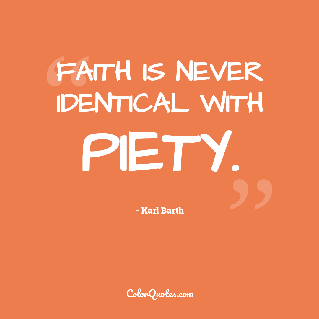 Faith is never identical with piety.