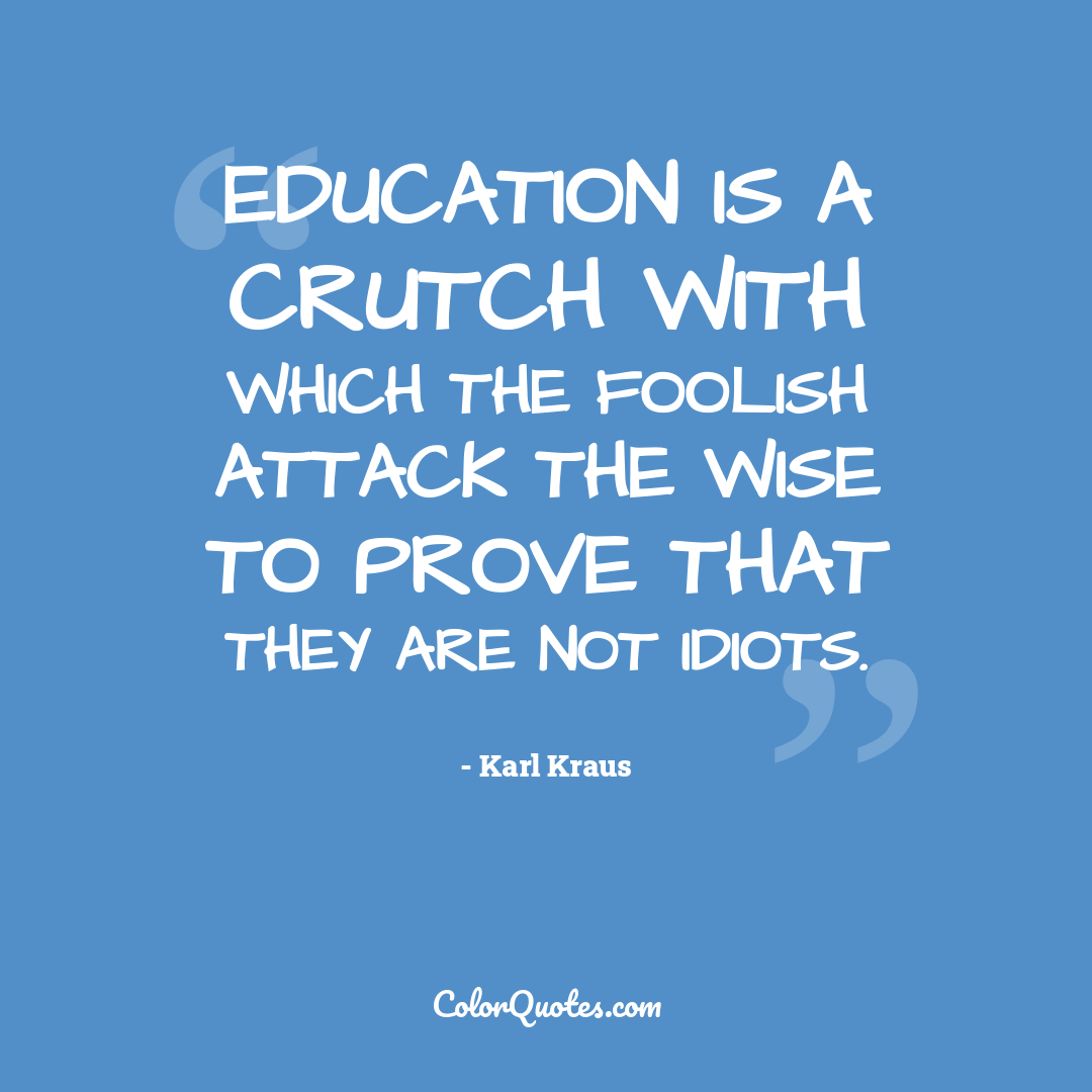 Education is a crutch with which the foolish attack the wise to prove that they are not idiots.