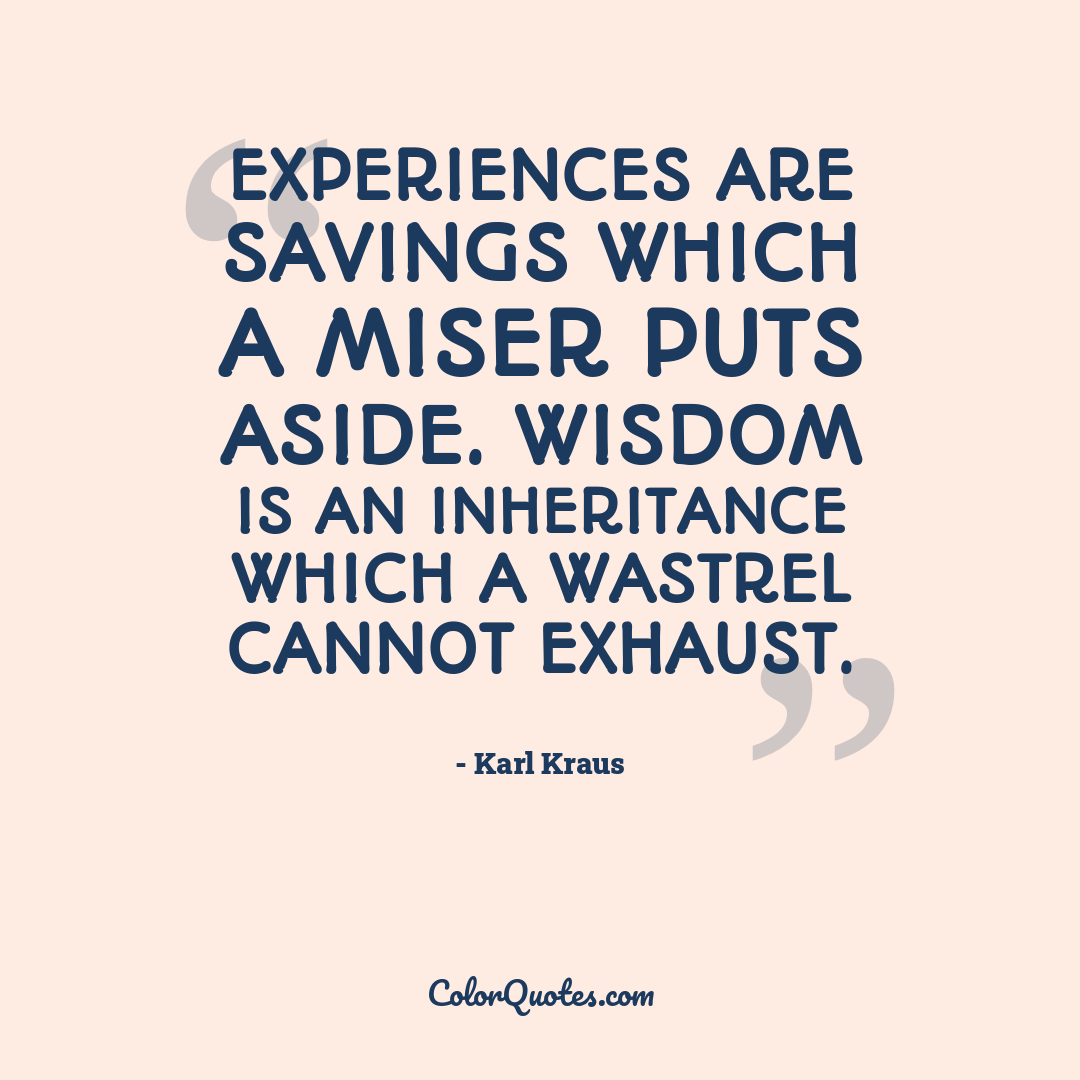 Experiences are savings which a miser puts aside. Wisdom is an inheritance which a wastrel cannot exhaust.
