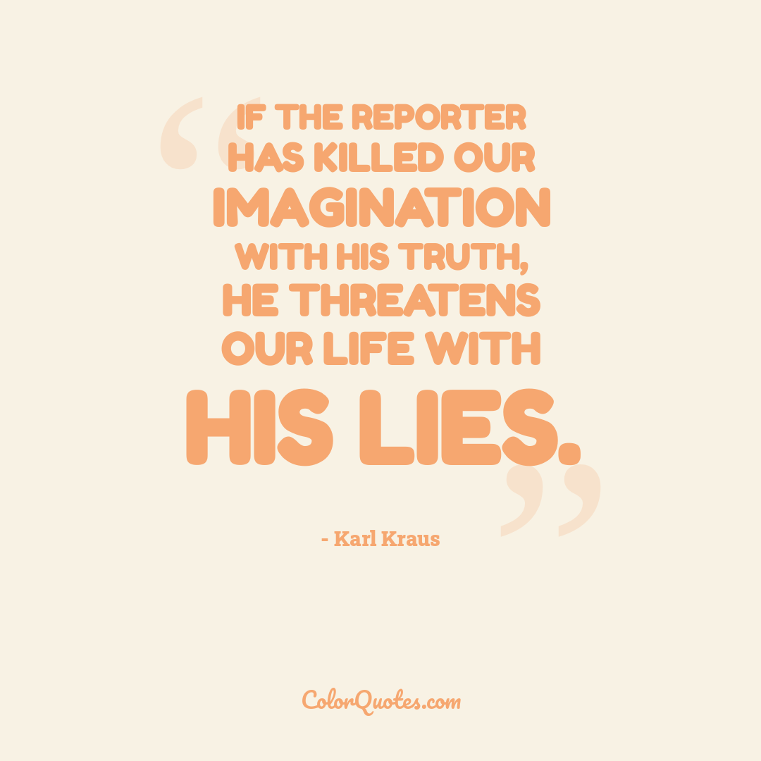 If the reporter has killed our imagination with his truth, he threatens our life with his lies.