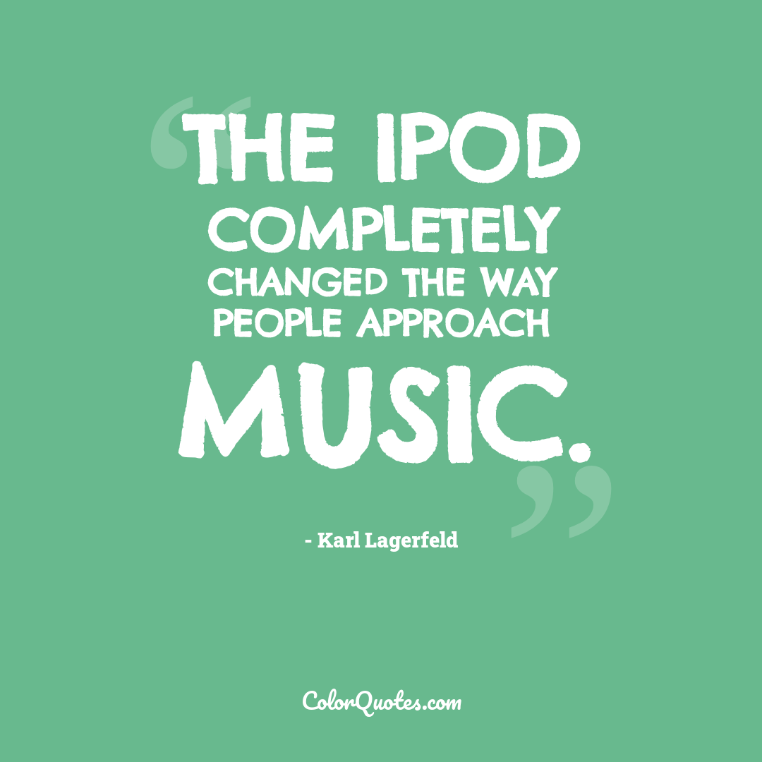 The iPod completely changed the way people approach music.
