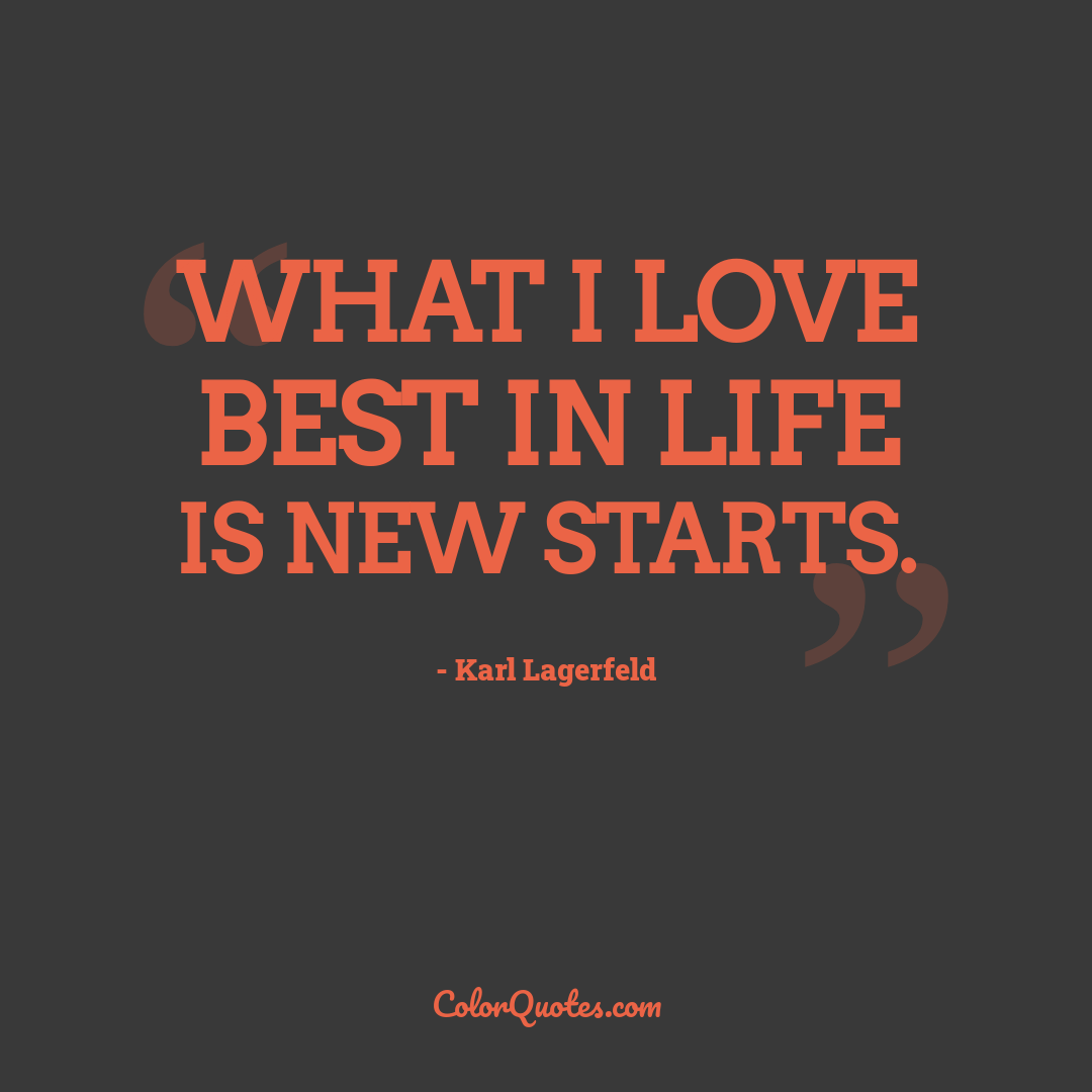 What I love best in life is new starts.