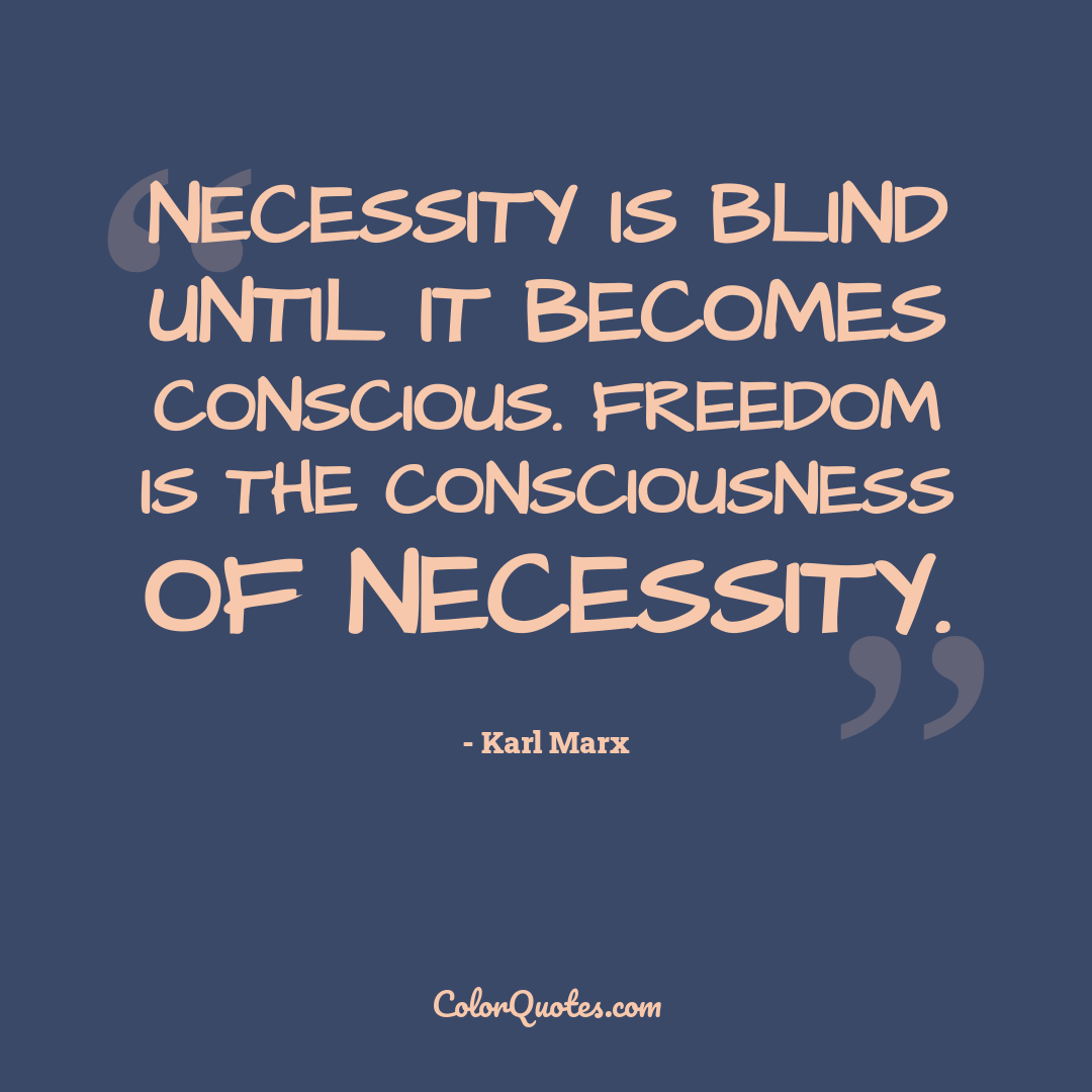 Necessity is blind until it becomes conscious. Freedom is the consciousness of necessity.