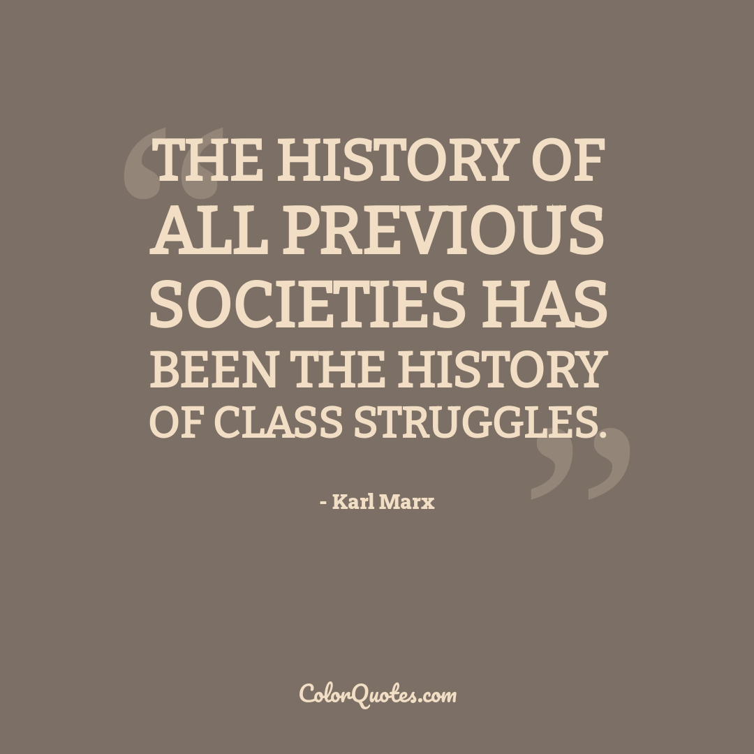The history of all previous societies has been the history of class struggles.