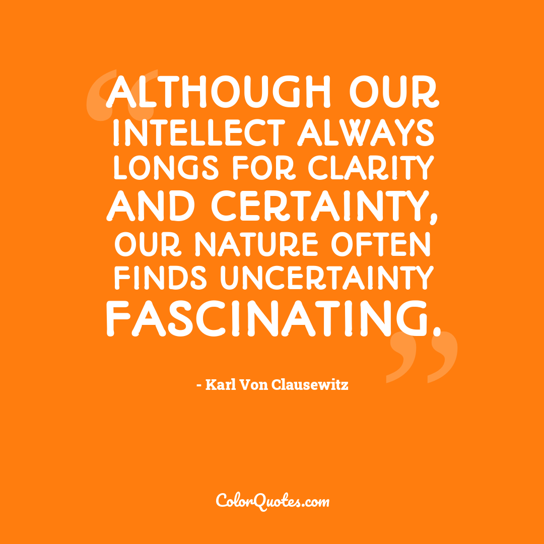 Although our intellect always longs for clarity and certainty, our nature often finds uncertainty fascinating.