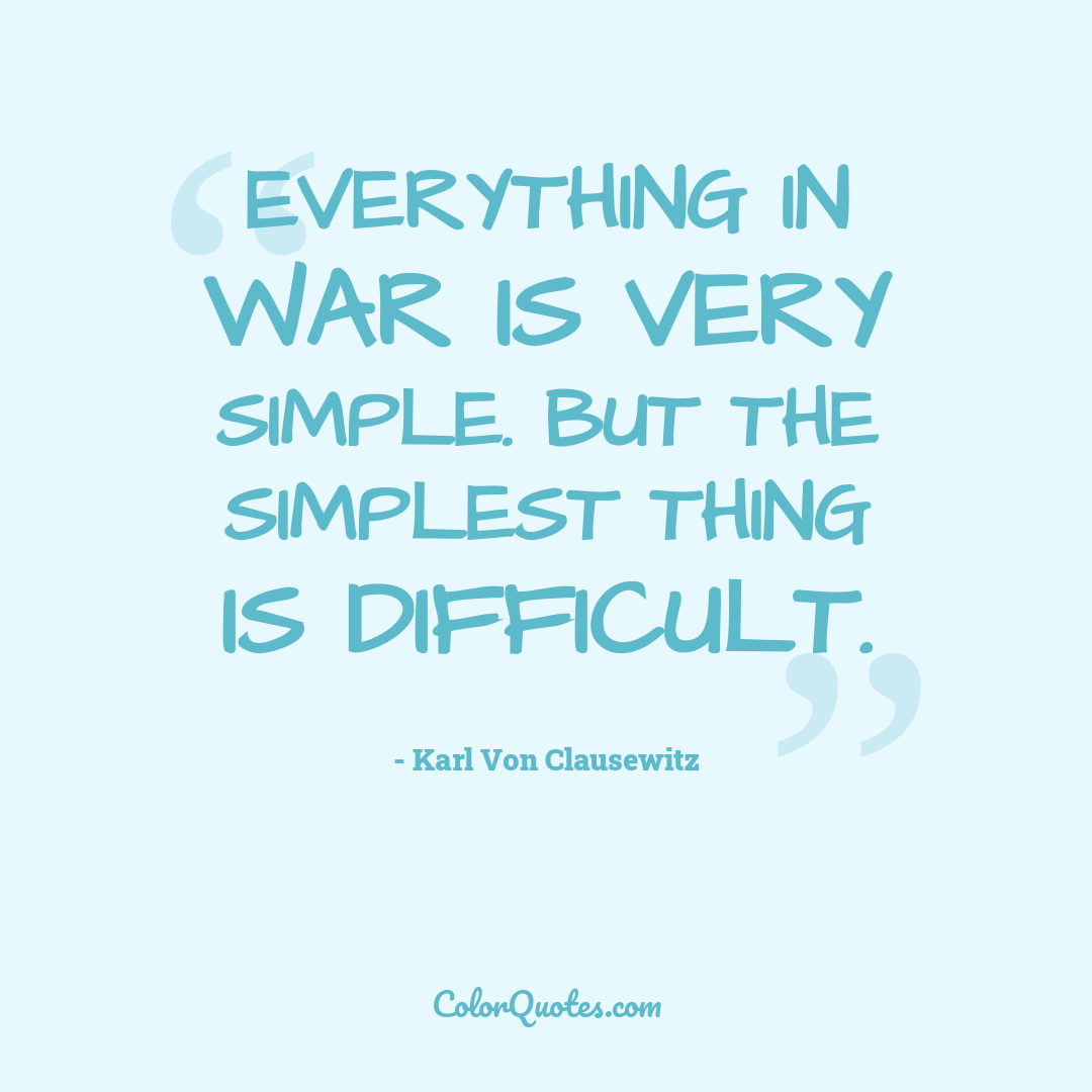 Everything in war is very simple. But the simplest thing is difficult.