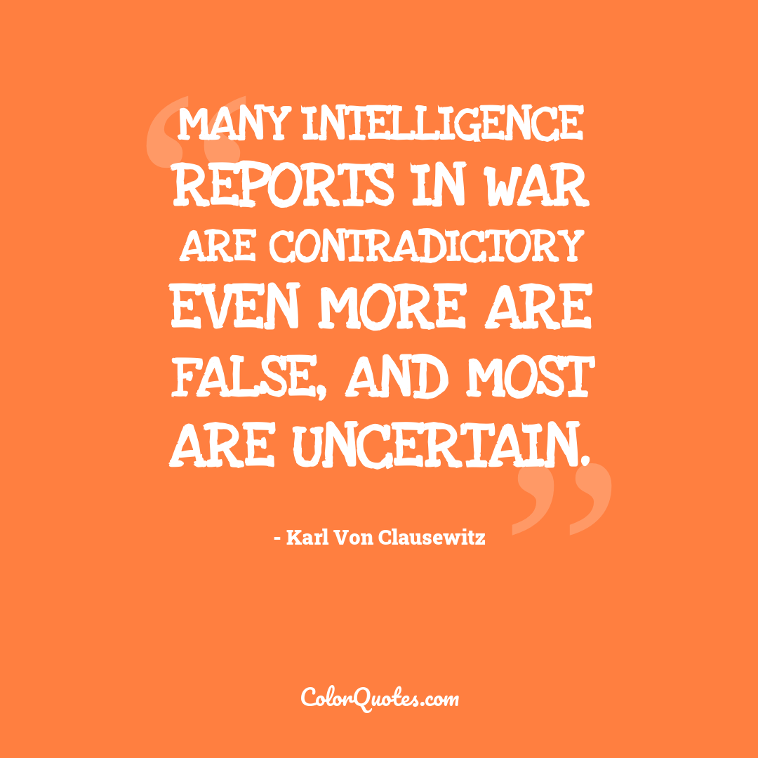 Many intelligence reports in war are contradictory even more are false, and most are uncertain.