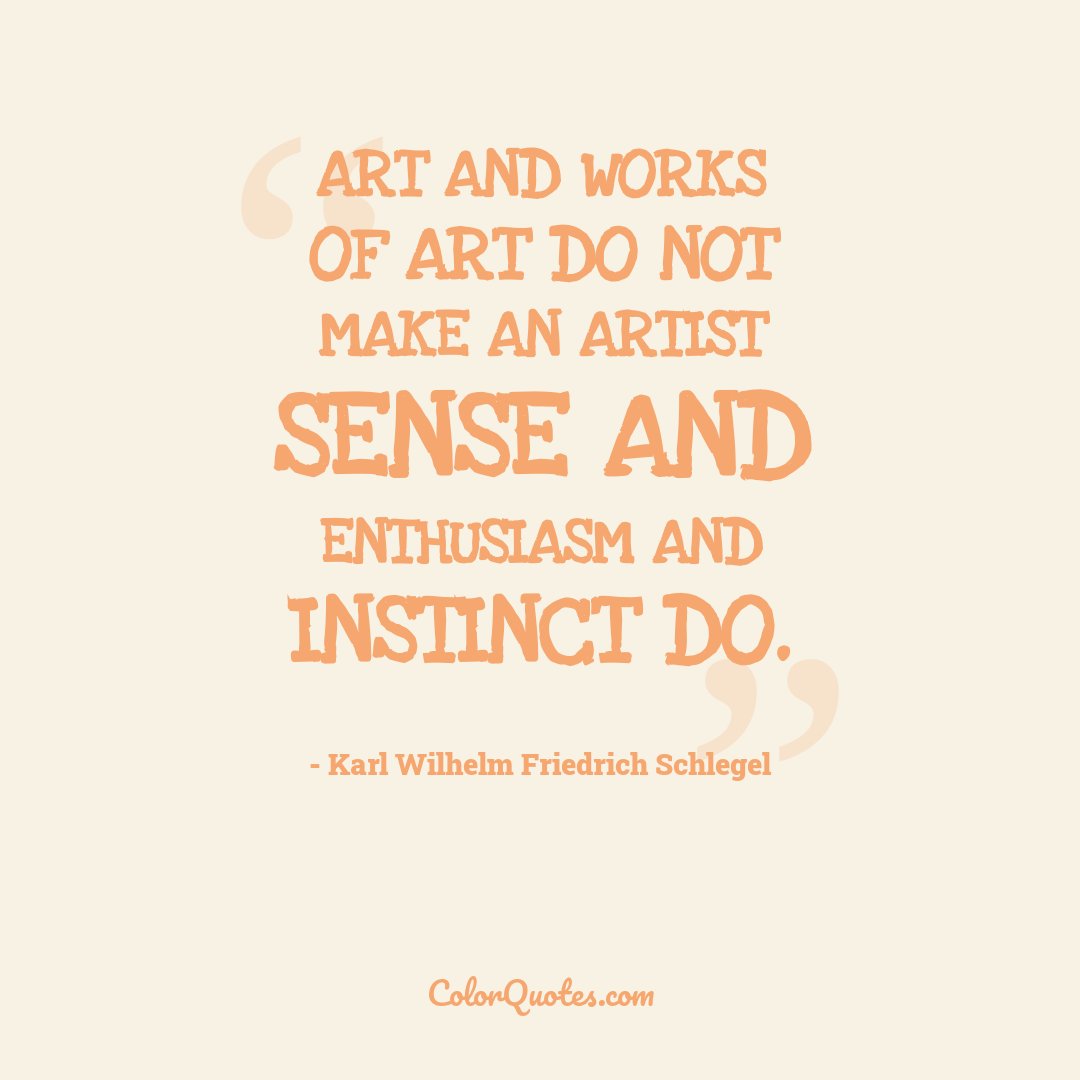 Art and works of art do not make an artist sense and enthusiasm and instinct do.
