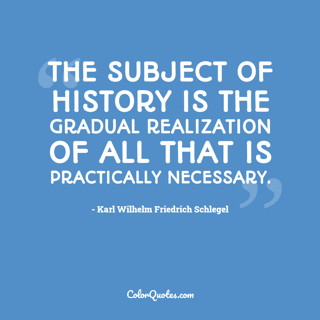 The subject of history is the gradual realization of all that is practically necessary.