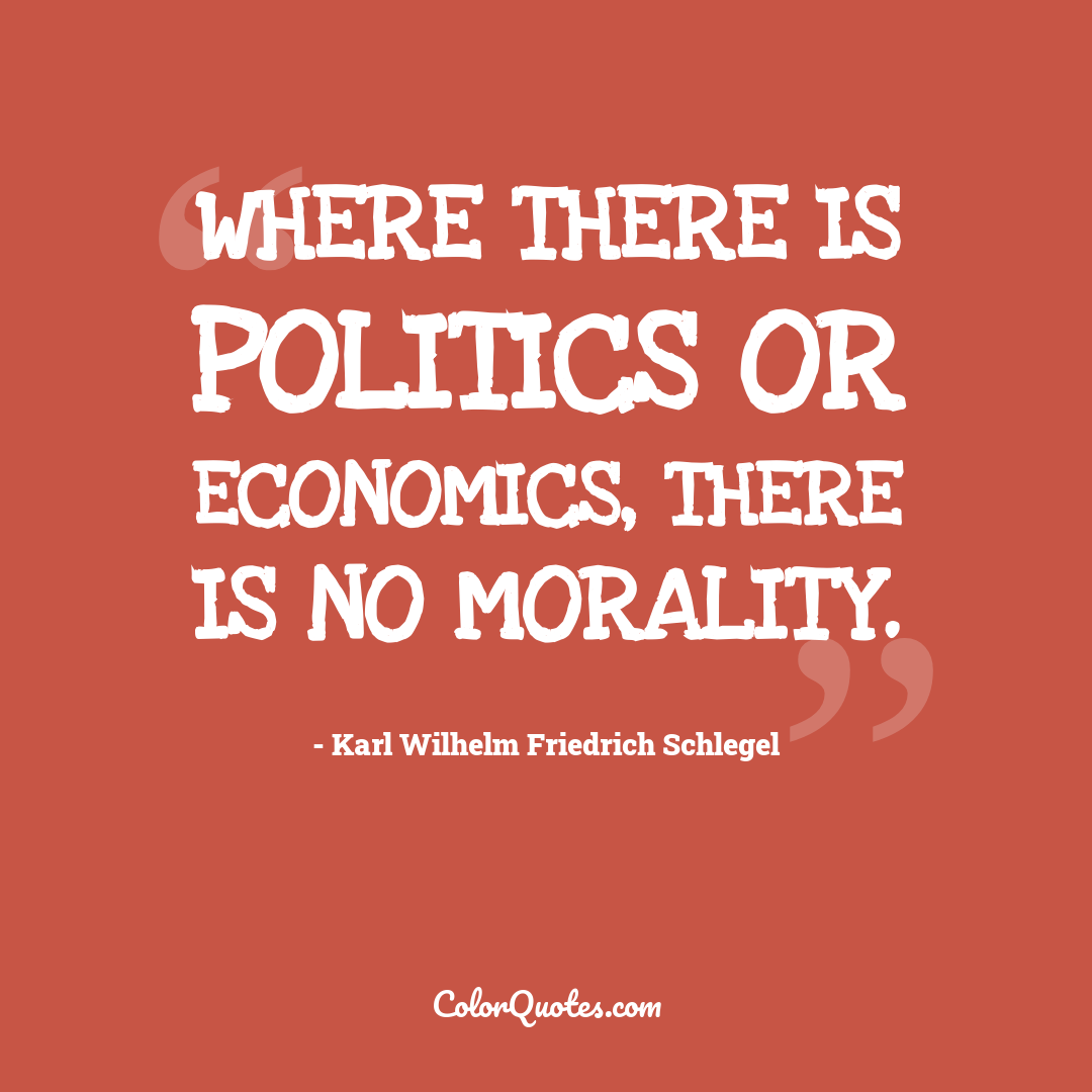 Where there is politics or economics, there is no morality.