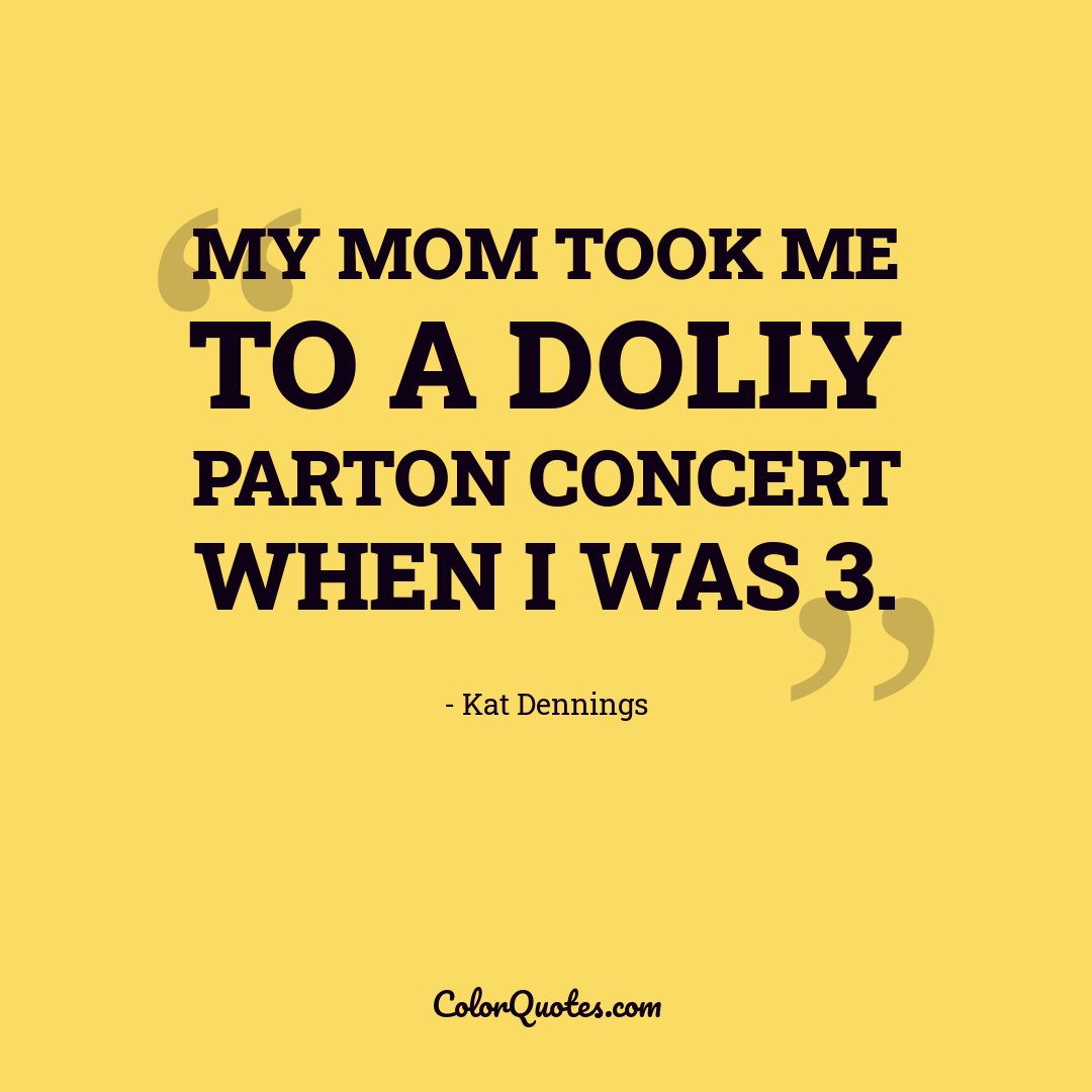 My mom took me to a Dolly Parton concert when I was 3.