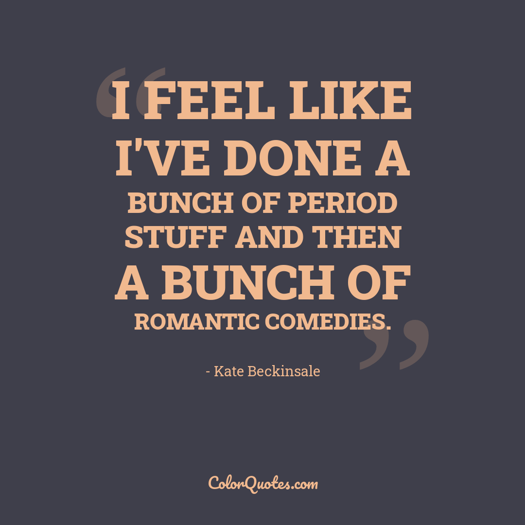 I feel like I've done a bunch of period stuff and then a bunch of romantic comedies.