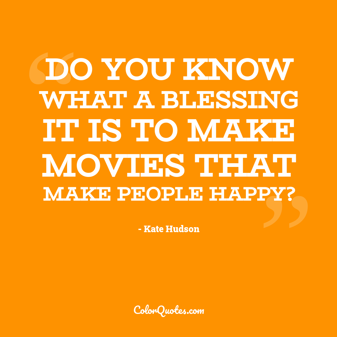 Do you know what a blessing it is to make movies that make people happy?