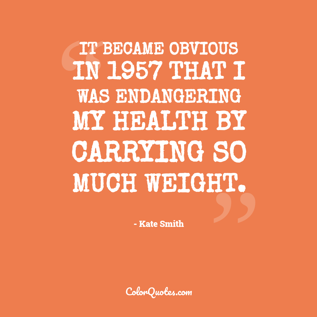It became obvious in 1957 that I was endangering my health by carrying so much weight.