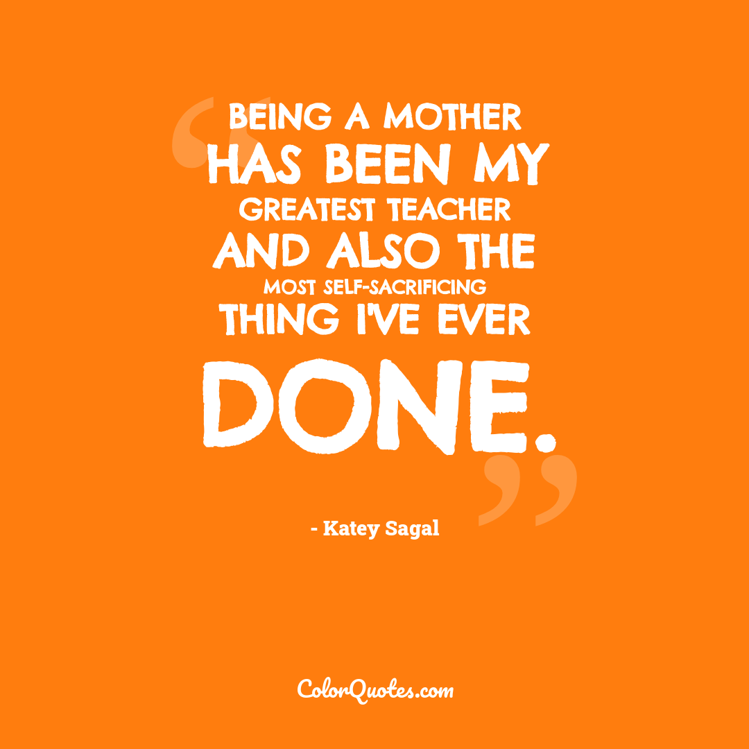 Being a mother has been my greatest teacher and also the most self-sacrificing thing I've ever done.