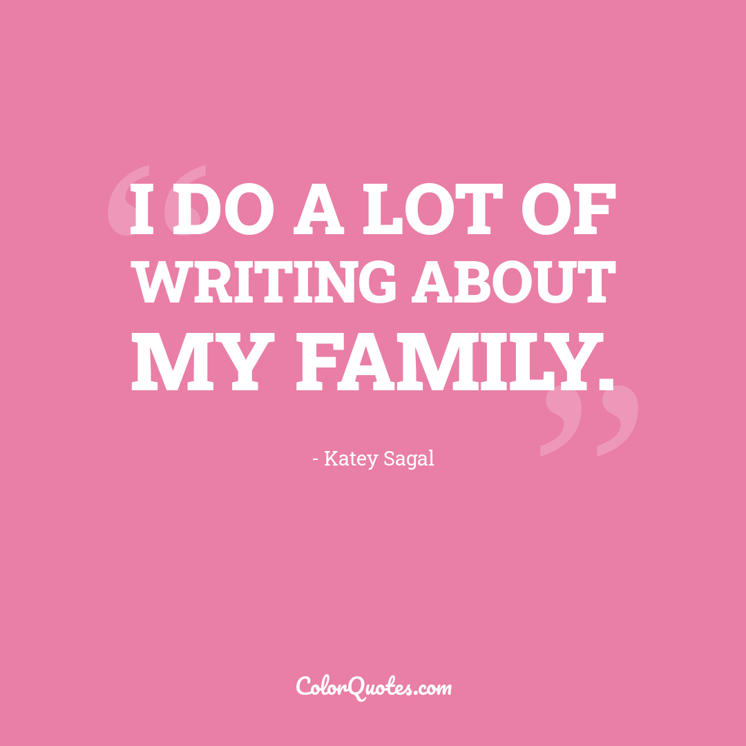 I do a lot of writing about my family.
