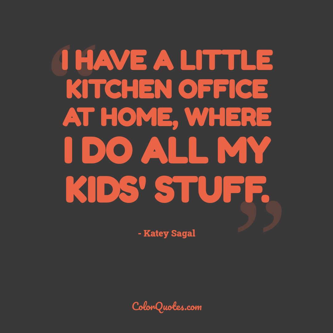 I have a little kitchen office at home, where I do all my kids' stuff.