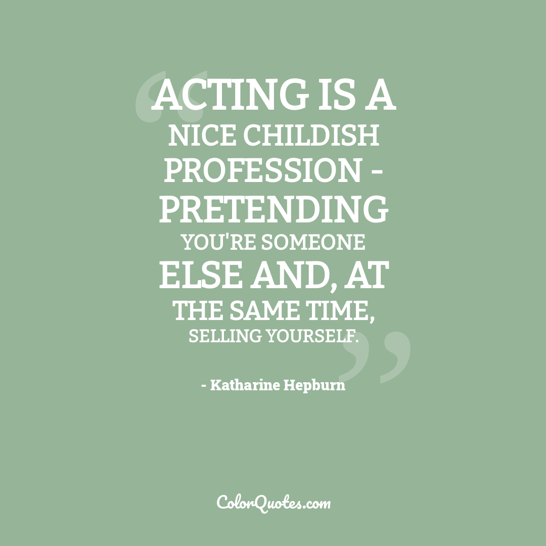 Acting is a nice childish profession - pretending you're someone else and, at the same time, selling yourself.