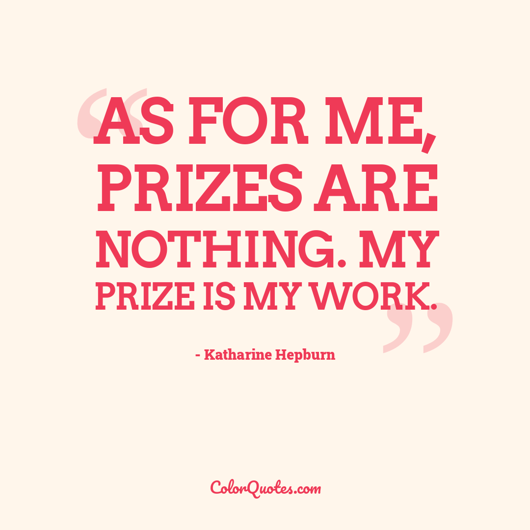 As for me, prizes are nothing. My prize is my work.