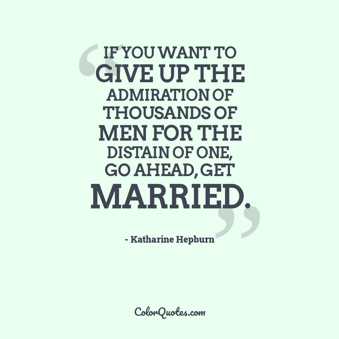 If you want to give up the admiration of thousands of men for the distain of one, go ahead, get married.