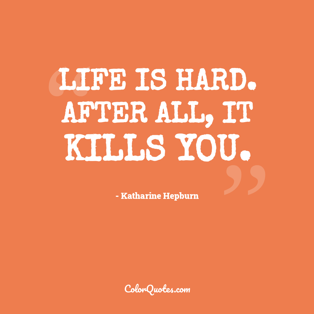 Life is hard. After all, it kills you.
