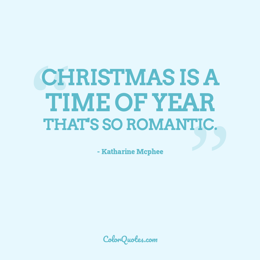 Christmas is a time of year that's so romantic.