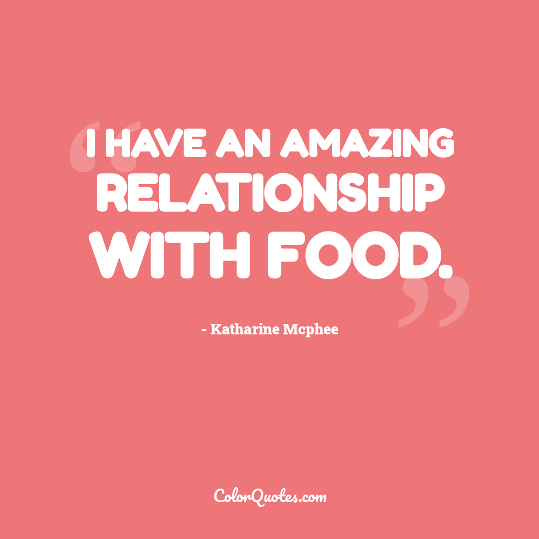 I have an amazing relationship with food.