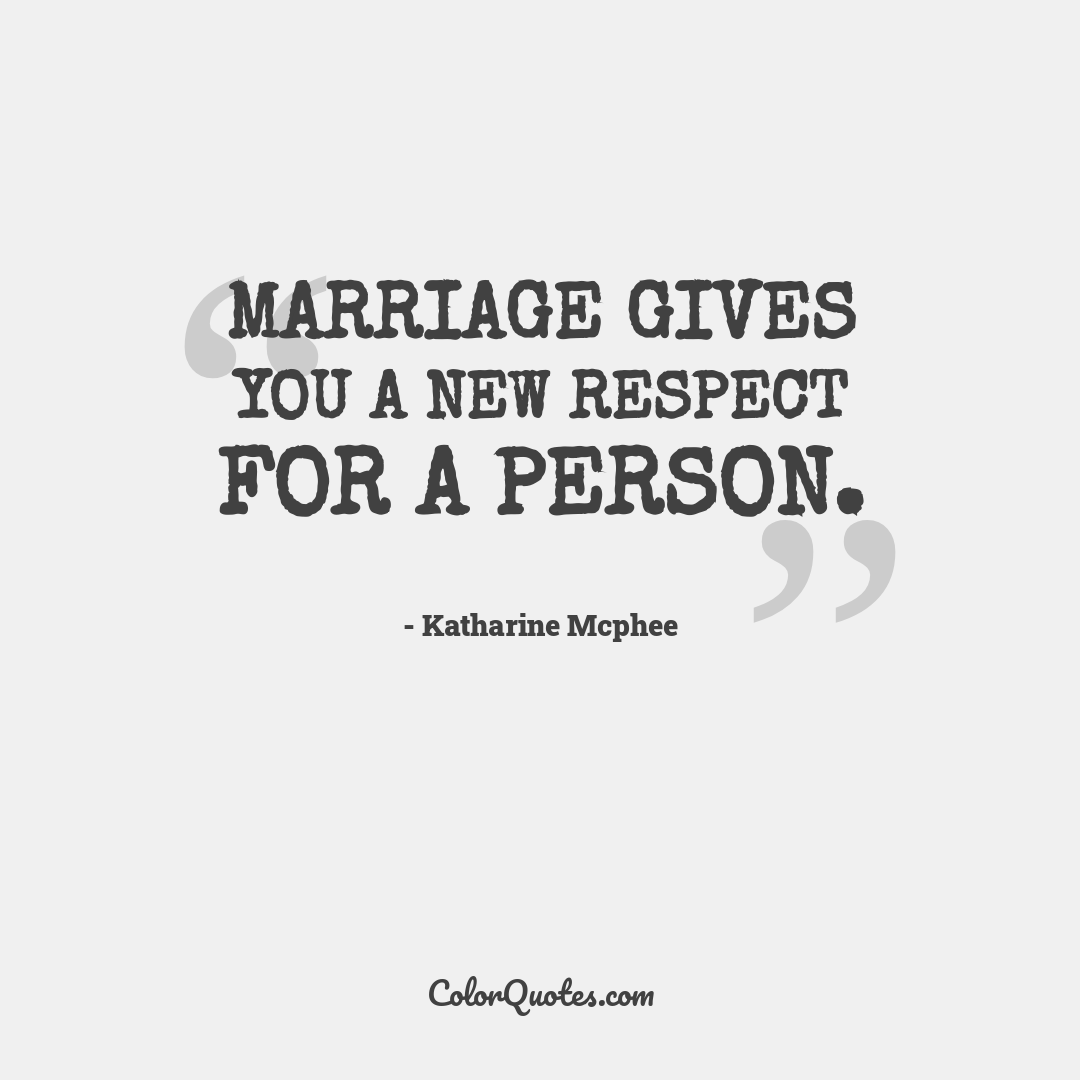 Marriage gives you a new respect for a person.