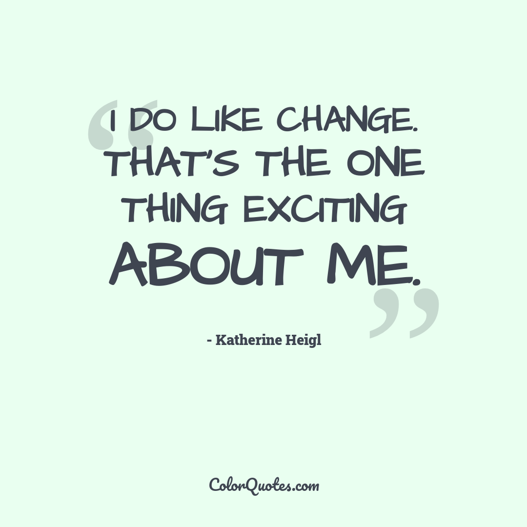 I do like change. That's the one thing exciting about me.