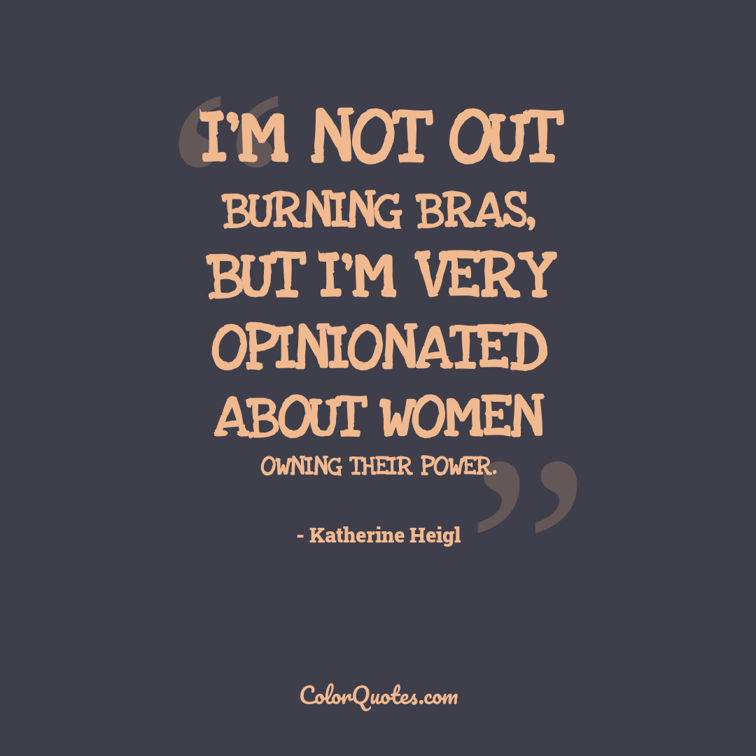 I'm not out burning bras, but I'm very opinionated about women owning their power.