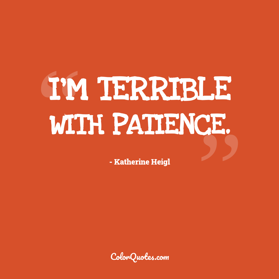I'm terrible with patience.