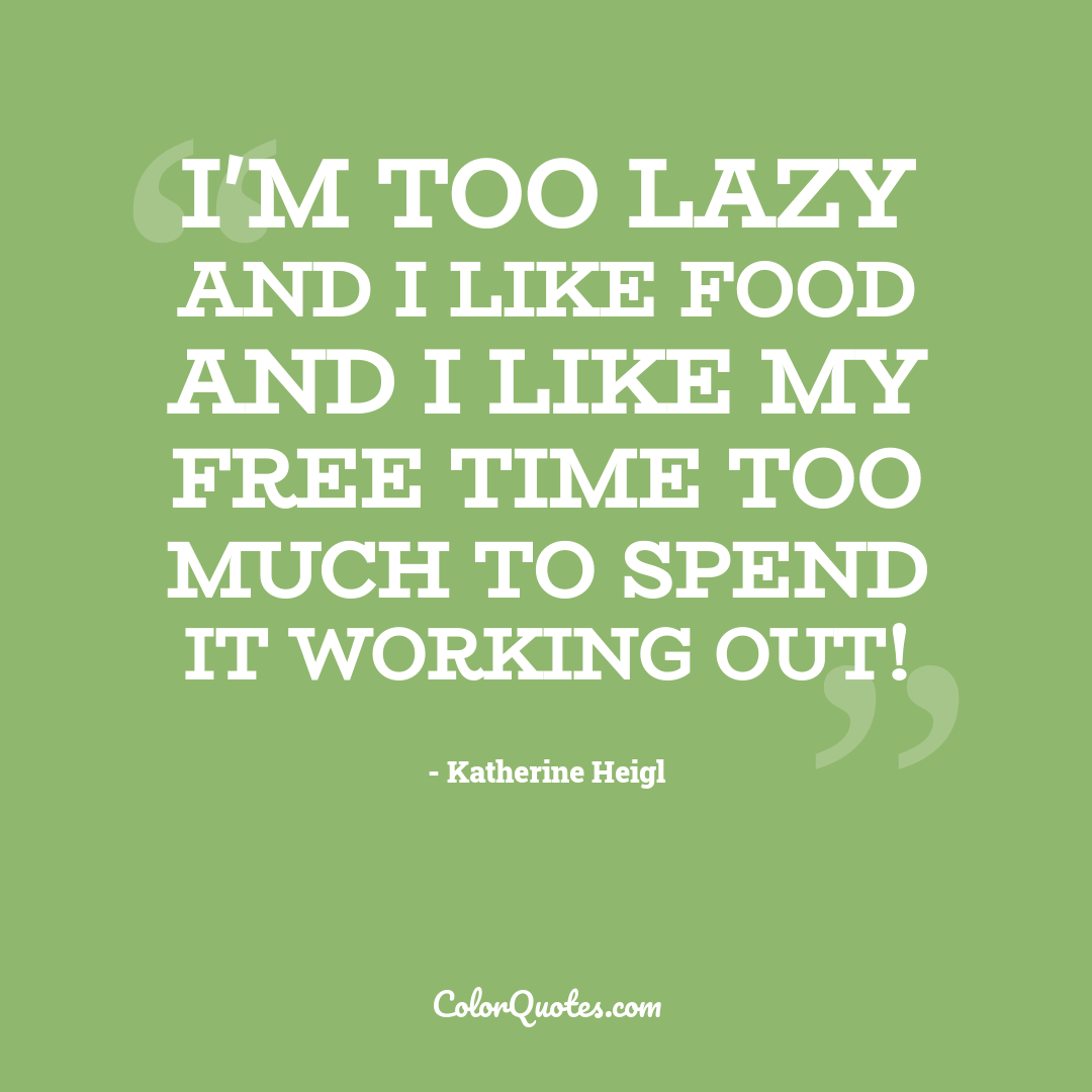 I'm too lazy and I like food and I like my free time too much to spend it working out!