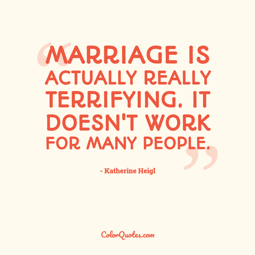 Marriage is actually really terrifying. It doesn't work for many people.
