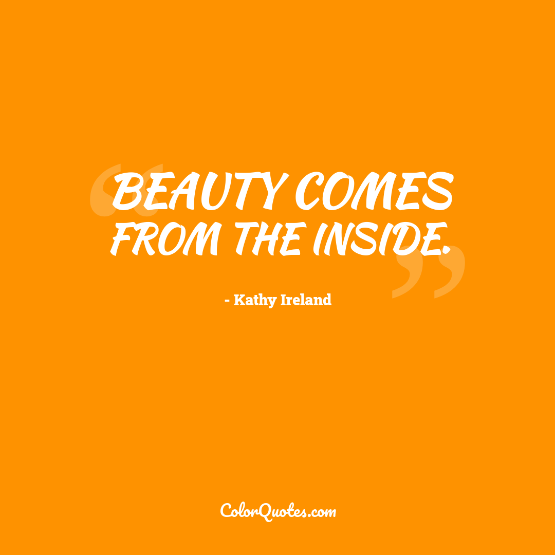 Beauty comes from the inside.