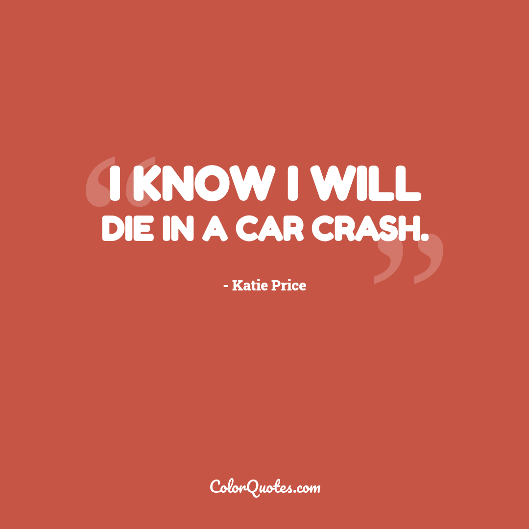 I know I will die in a car crash.