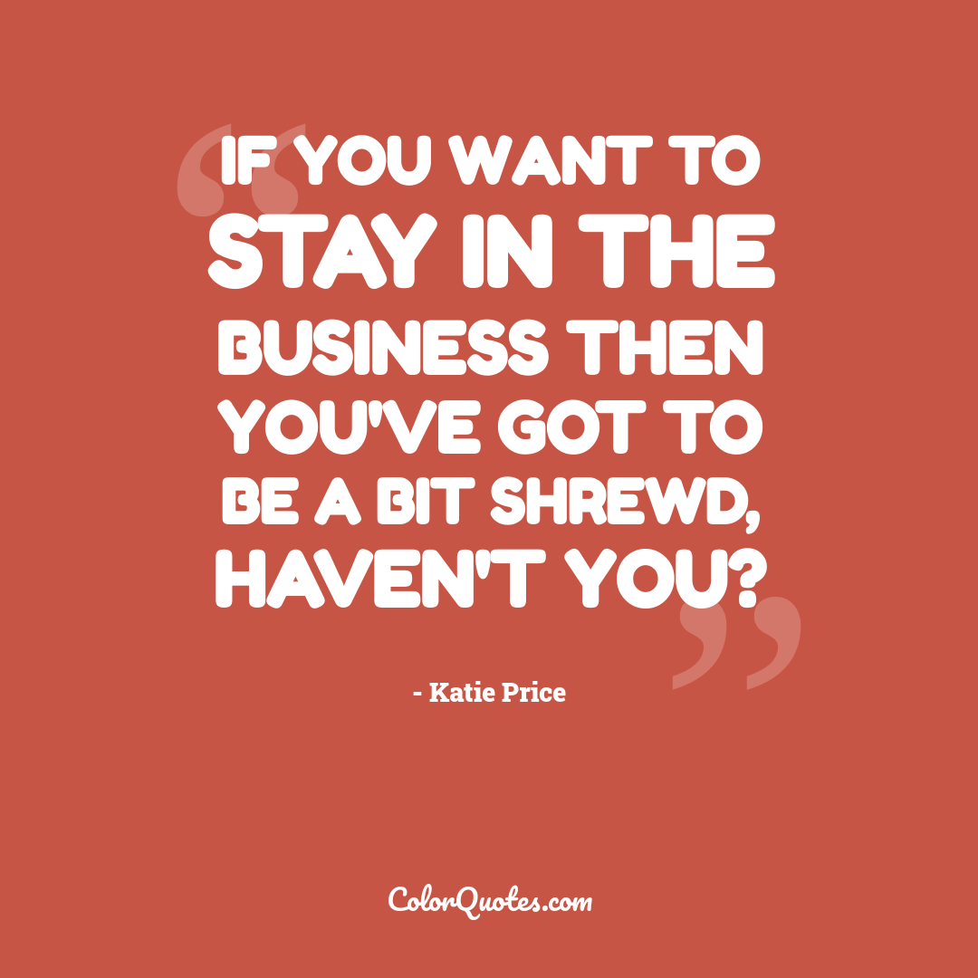 If you want to stay in the business then you've got to be a bit shrewd, haven't you?
