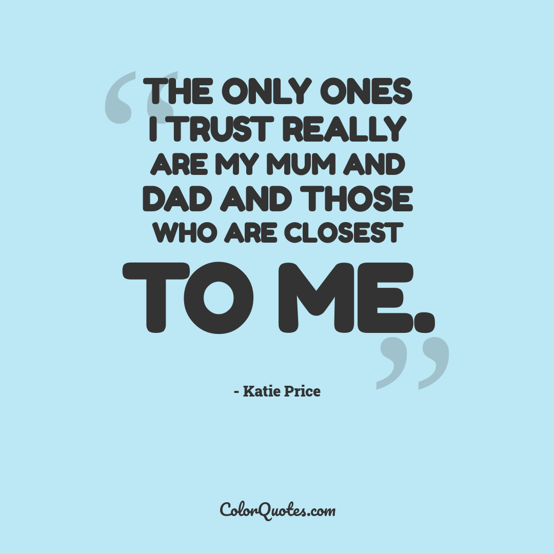 The only ones I trust really are my Mum and Dad and those who are closest to me.