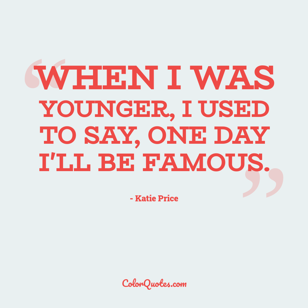 When I was younger, I used to say, One day I'll be famous.