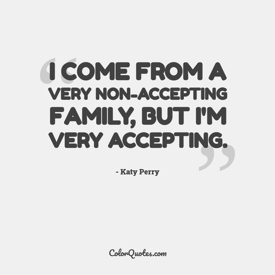 I come from a very non-accepting family, but I'm very accepting.