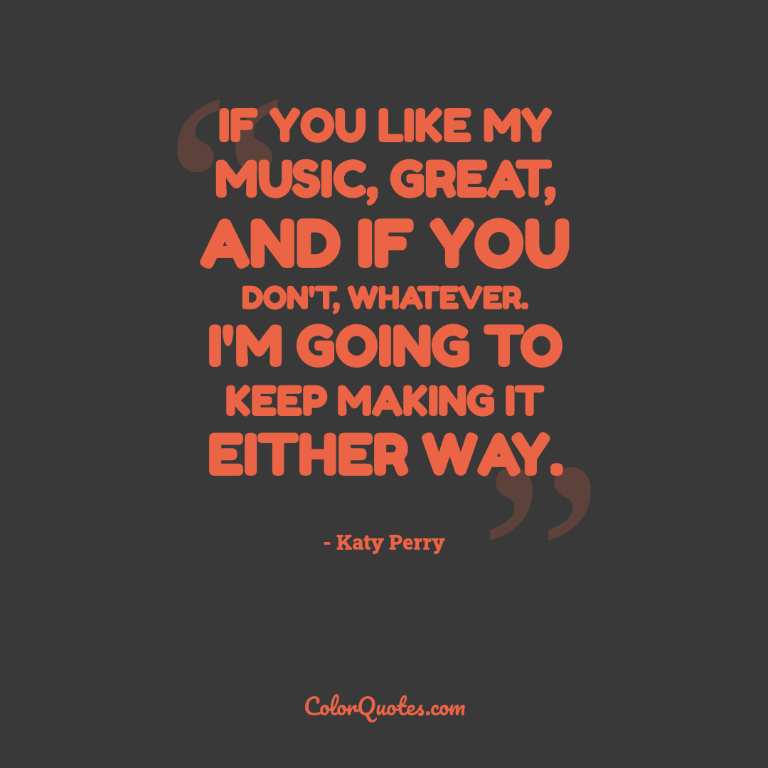 If you like my music, great, and if you don't, whatever. I'm going to keep making it either way.