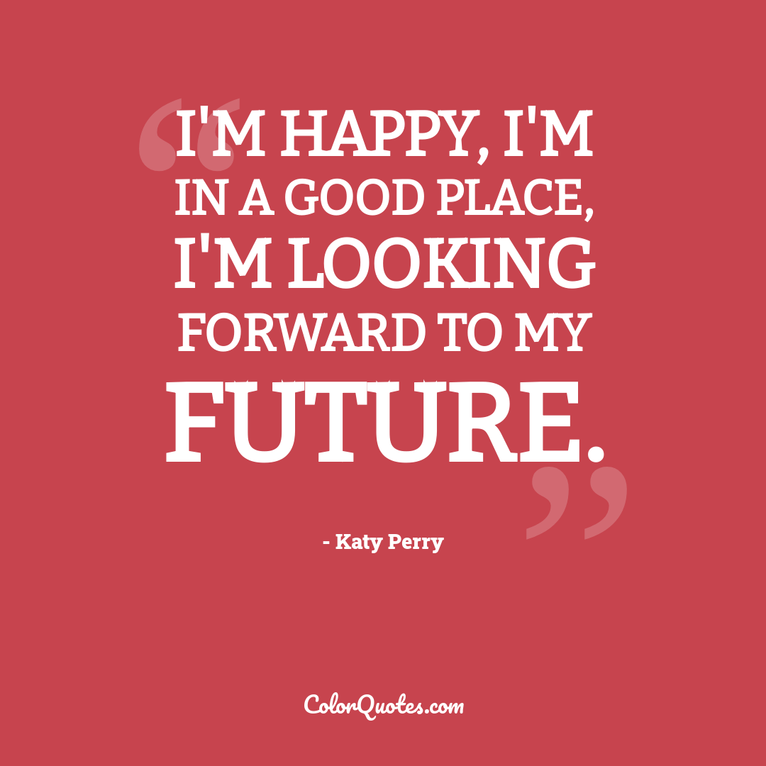 I'm happy, I'm in a good place, I'm looking forward to my future.