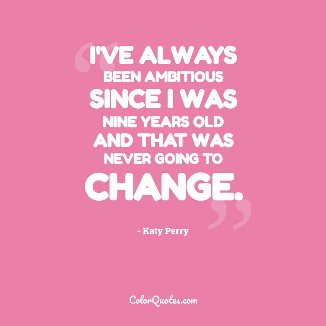 I've always been ambitious since I was nine years old and that was never going to change.