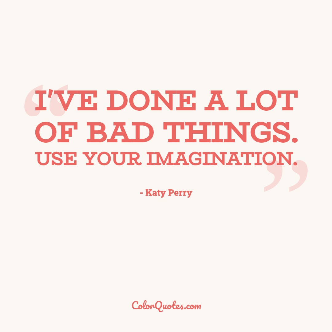 I've done a lot of bad things. Use your imagination.