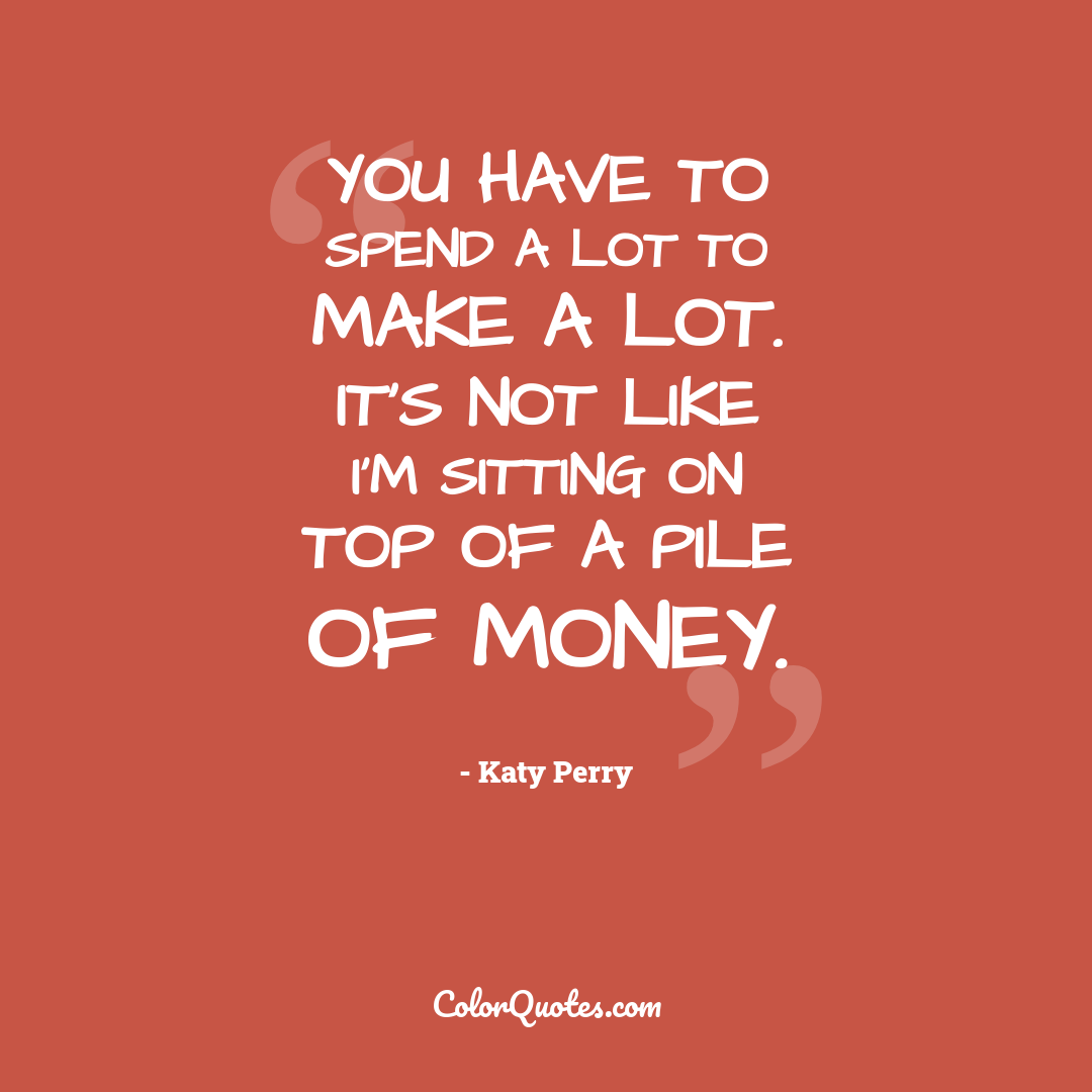 You have to spend a lot to make a lot. It's not like I'm sitting on top of a pile of money.
