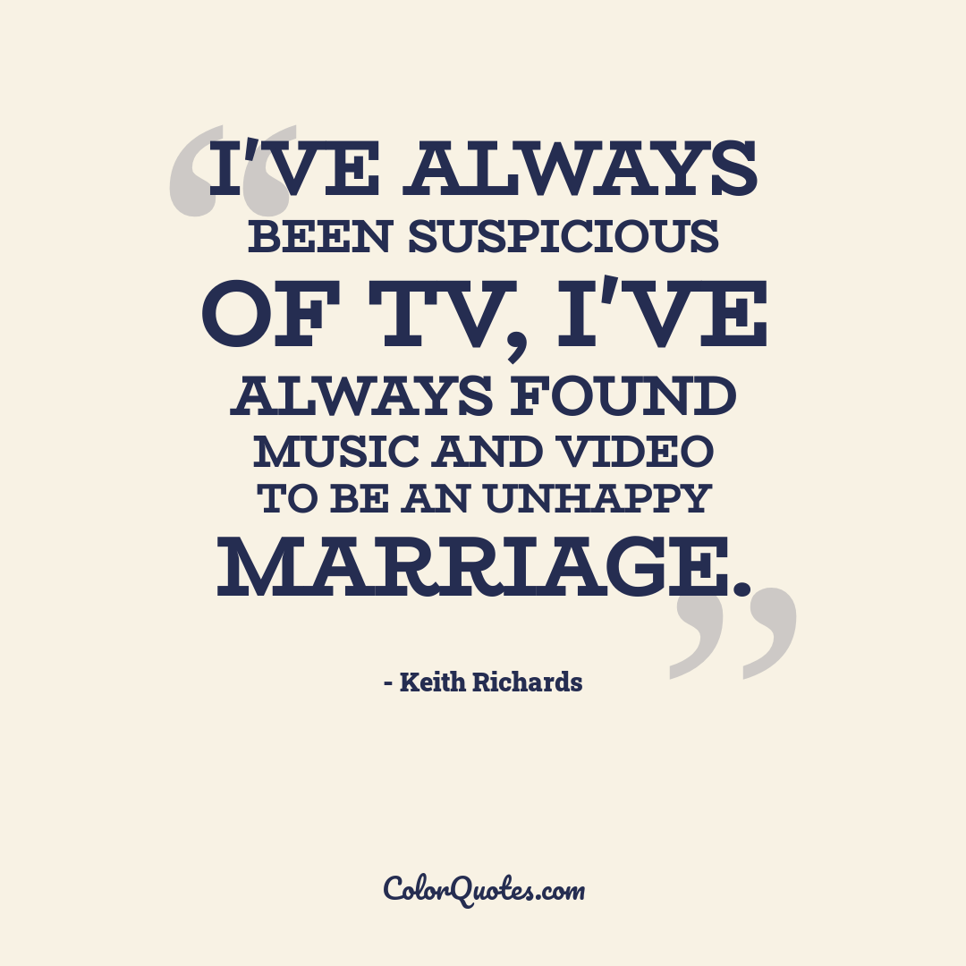 I've always been suspicious of TV, I've always found music and video to be an unhappy marriage.