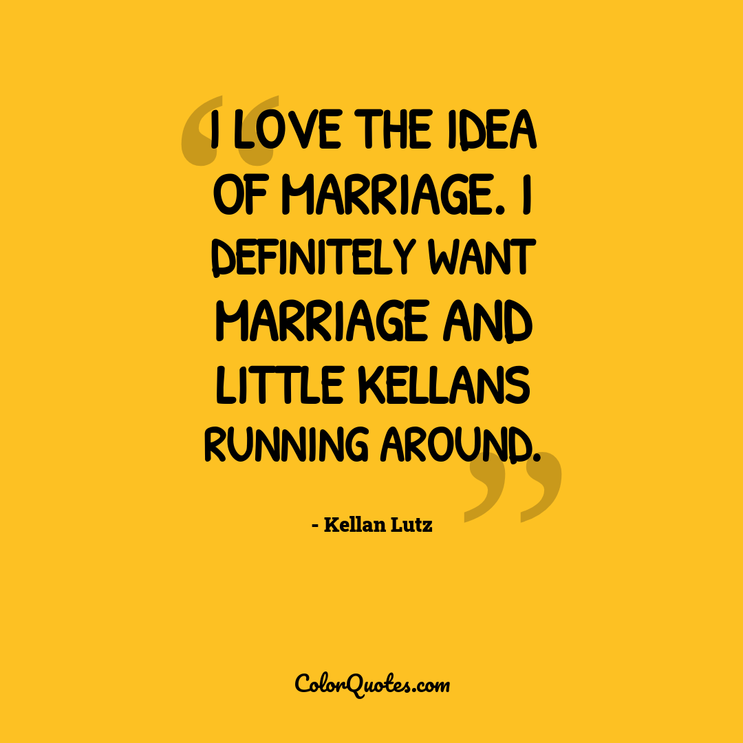 I love the idea of marriage. I definitely want marriage and little Kellans running around.