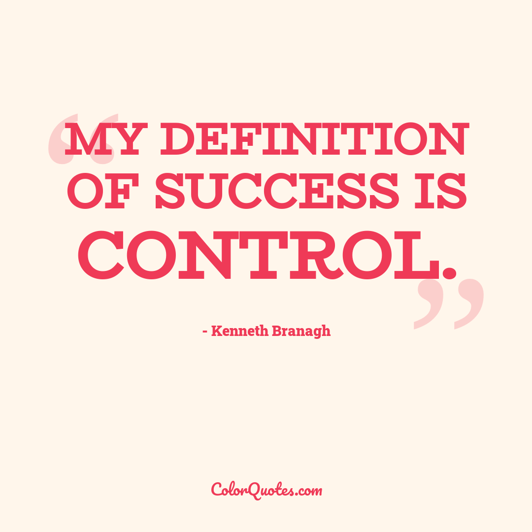 My definition of success is control.