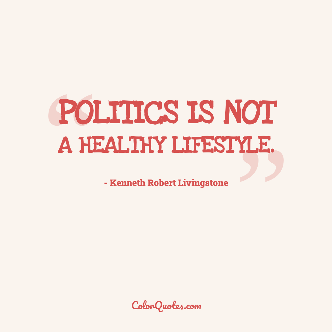 Politics is not a healthy lifestyle.